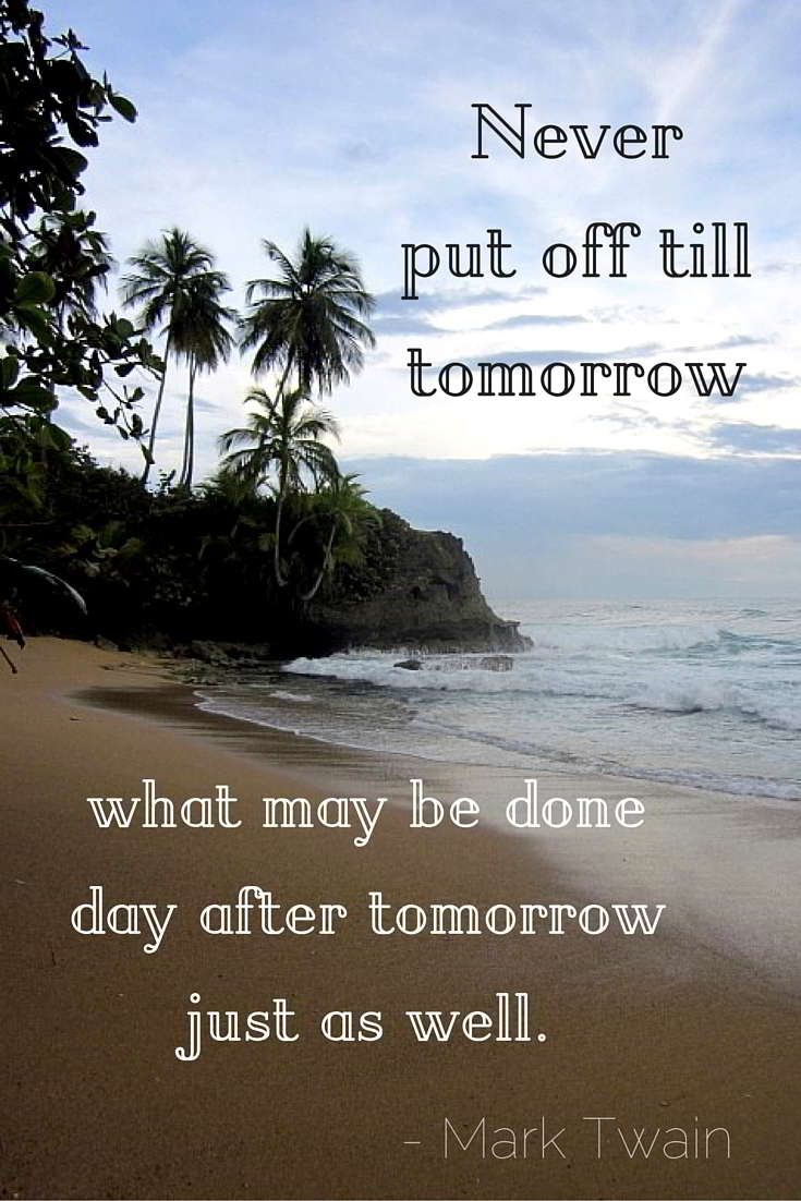 Never put off till tomorrow what may be done day after tomorrow just as well - Mark Twain