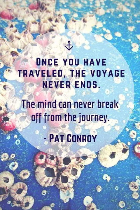 the voyage never ends. The mind can never break off from the journey - Pat Conroy